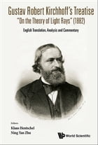 """Gustav Robert Kirchhoff's Treatise """"On the Theory of Light Rays"""" (1882): English Translation, Analysis and Commentary by Klaus Hentschel"""