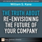 The Truth About Re-Envisioning the Future of Your Company by William S. Kane