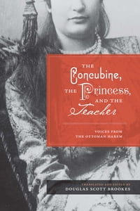 The Concubine, the Princess, and the Teacher: Voices from the Ottoman Harem