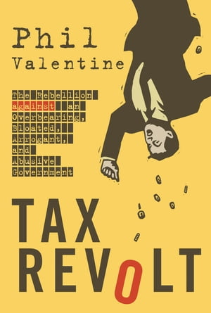 Tax Revolt: The Rebellion Against an Overbearing, Bloated, Arrogant, and Abusive Government de Phil Valentine