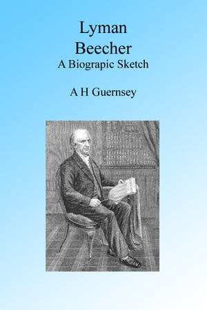 Lyman Beecher,  A Biographic Sketch,  Illustrated