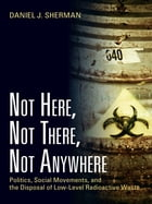 Not Here, Not There, Not Anywhere: Politics, Social Movements, and the Disposal of Low-Level…