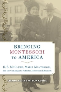 Bringing Montessori to America: S. S. McClure, Maria Montessori, and the Campaign to Publicize…