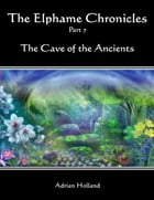 The Elphame Chronicles - Part 7 - The Cave of the Ancients by Adrian Holland
