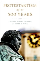 Protestantism after 500 Years by Thomas Albert Howard