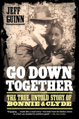 Book Go Down Together: The True, Untold Story of Bonnie and Clyde by Jeff Guinn