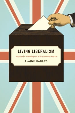 Book Living Liberalism: Practical Citizenship in Mid-Victorian Britain by Elaine Hadley