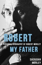 Robert My Father: A Personal Biography of Robert Morley by Sheridan Morley