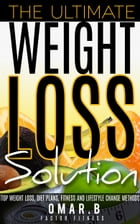 The Ultimate Weight Loss Solution: Top Weight Loss, Diet Plans, Fitness And Lifestyle Change Methods by Omar B