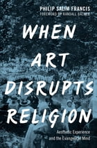 When Art Disrupts Religion: Aesthetic Experience and the Evangelical Mind by Philip S. Francis