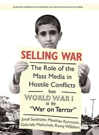 "Selling War: The Role of the Mass Media in Hostile Conflicts from World War I to the ""War on Terror"""