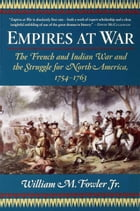 Empires at War: The French and Indian War and the Struggle for North America, 1754-1763 by William M. Fowler Jr.