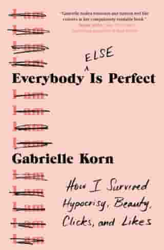 Everybody (Else) Is Perfect: How I Survived Hypocrisy, Beauty, Clicks, and Likes by Gabrielle Korn