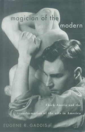 Magician of the Modern: Chick Austin and the Transformation of the Arts in America by Eugene R. Gaddis