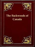 The Backwoods of Canada: Being Letters from the Wife of an Emigrant Officer, Illustrative of the Domestic Economy of British  by Catharine Parr Traill