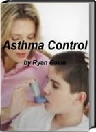 Asthma Control: Your Legitimate Guide To Healing Asthma, Adopting The Best Asthma Diet, Finding Alternative Asthma T by Ryan Gavin