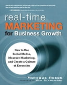 Real-Time Marketing for Business Growth: How to Use Social Media, Measure Marketing, and Create a Culture of Execution, by Monique Reece