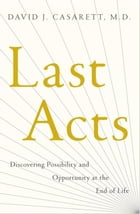 Last Acts: Discovering Possibility and Opportunity at the End of Life by David J. Casarett, , M.D.