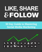 Like, share & follow: 30 Day Guide to Mastering Social Media by Kennith H.