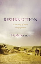 Resurrection: A true story of power and forgiveness by P.A. McDermott