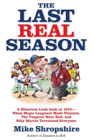 The Last Real Season: A Hilarious Look Back at 1975 - When Major Leaguers Made Peanuts, the Umpires Wore Red, and Billy Martin Terrorized Everyone by Mike Shropshire