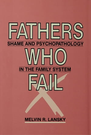 Fathers Who Fail Shame and Psychopathology in the Family System