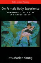"""On Female Body Experience: """"Throwing Like a Girl"""" and Other Essays by Iris Marion Young"""
