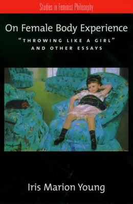 "Book On Female Body Experience: ""Throwing Like a Girl"" and Other Essays by Iris Marion Young"