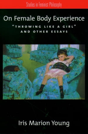 "On Female Body Experience ""Throwing Like a Girl"" and Other Essays"