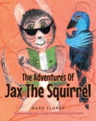 The Adventures Of Jax The Squirrel by Mark Flores