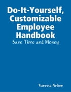 Do-It-Yourself, Customizable Employee Handbook: Save Time and Money by Vanessa Nelson