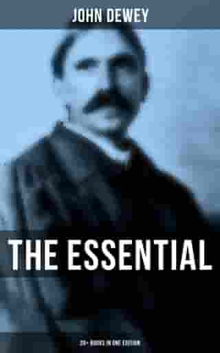 The Essential John Dewey: 20+ Books in One Edition: Critical Expositions on the Nature of Truth, Ethics & Morality