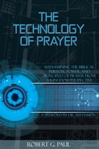 The Technology of Prayer: Reexamining the Biblical Purpose, Power, and Principles of Prayer... by Robert G. Paul