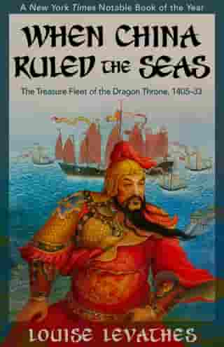 When China Ruled the Seas: The Treasure Fleet of the Dragon Throne, 1405–1433 by Louise Levathes