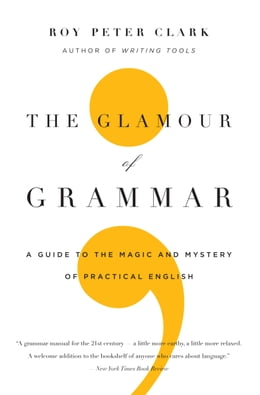 Book The Glamour of Grammar: A Guide to the Magic and Mystery of Practical English by Roy Peter Clark