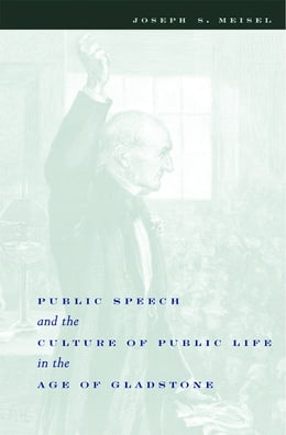 Book Public Speech and the Culture of Public Life in the Age of Gladstone by Joseph S. Meisel