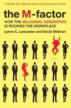 The M-Factor: How the Millennial Generation Is Rocking the Workplace by Lynne C. Lancaster