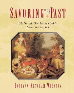 Savoring the Past The French Kitchen and Table from 1300 to 1789