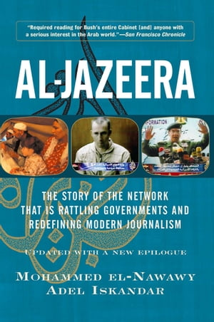 Al-jazeera The Story Of The Network That Is Rattling Governments And Redefining Modern Journalism Updated With