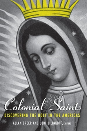 Colonial Saints Discovering the Holy in the Americas,  1500?1800