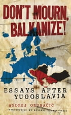 Don't Mourn, Balkanize!: Essays After Yugoslavia by Andrej Grubacic