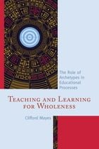 Teaching and Learning for Wholeness: The Role of Archetypes in Educational Processes by Clifford Mayes Ph.D