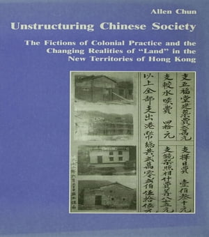 "Unstructuring Chinese Society The Fictions of Colonial Practice and the Changing Realities of ""Land"" in the New Territories of Hong Kong"