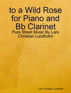 to a Wild Rose for Piano and Bb Clarinet - Pure Sheet Music By Lars Christian Lundholm by Lars Christian Lundholm