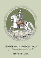 George Washington's War: In Caricature and Print by Kenneth Baker