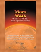 Mars Wars: The Rise and Fall of the Space Exploration Initiative - President George H. W. Bush, Quayle, Truly, NASA's 90-Day Study, Washington Space P by Progressive Management
