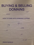Buying & Selling Domains: How To Earn With Domains Flipping by Alberto Apollonio