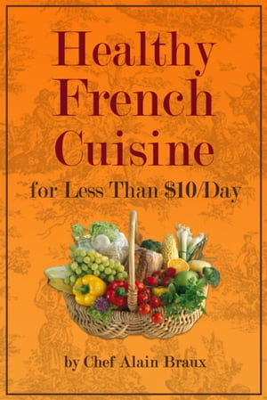 Healthy French Cuisine For Less Than $10/Day by Alain Braux