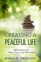 Creating a Peaceful Life: Affirmations for Hope, Love, and Harmony by Jessica R. Dreistadt