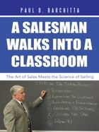 A Salesman Walks into a Classroom: The Art of Sales Meets the Science of Selling by Paul D. Barchitta